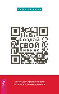 Мартынов, Денис  - Создай СВОЙ бизнес: советы для эффективного бизнеса и счастливой жизни