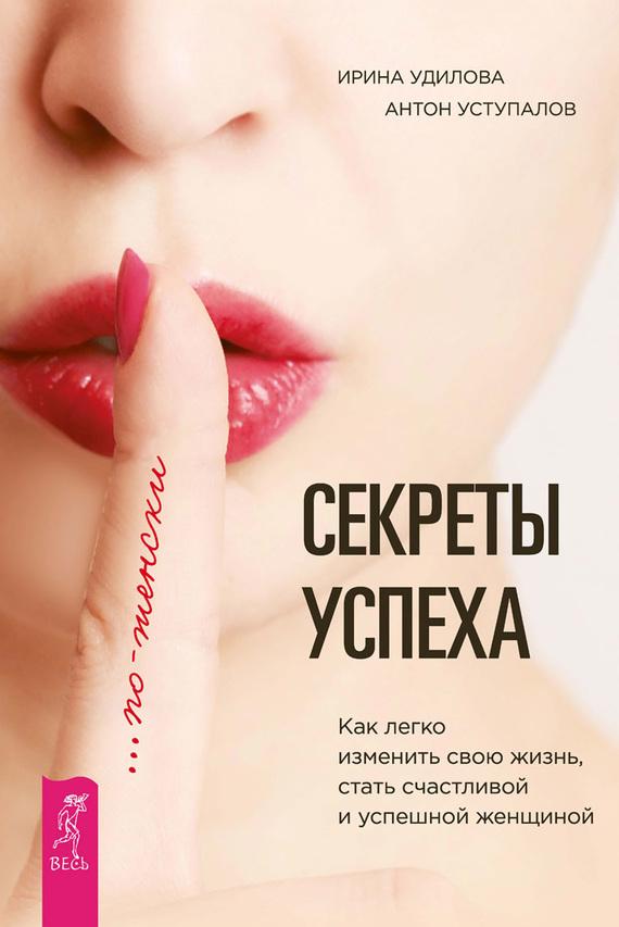 Обложка книги Секреты успеха по-женски. Как легко изменить свою жизнь, стать счастливой и успешной женщиной, автор Удилова, Ирина