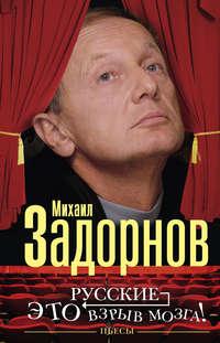 Задорнов, Михаил  - Русские – это взрыв мозга! Пьесы