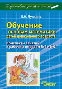 Лункина, Е. Н.  - Обучение основам математики детей дошкольного возраста. Конспекты занятий к рабочим тетрадям №1 и №2