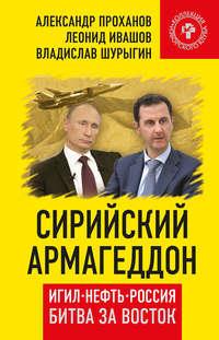 Проханов, Александр  - Сирийский армагеддон. ИГИЛ, нефть, Россия. Битва за Восток