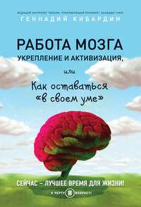 Кибардин, Геннадий  - Работа мозга: укрепление и активизация, или Как оставаться «в своем уме»
