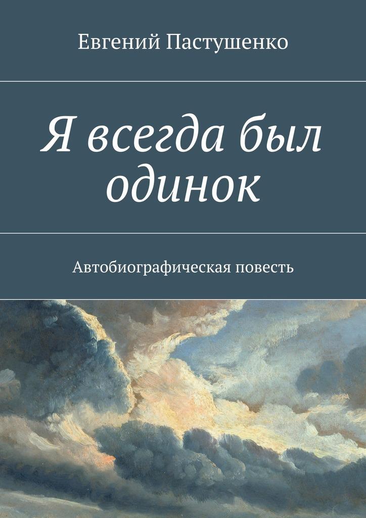 Евгений Пастушенко Я всегда был одинок. Автобиографическая повесть сапфир я убить нельзя научить