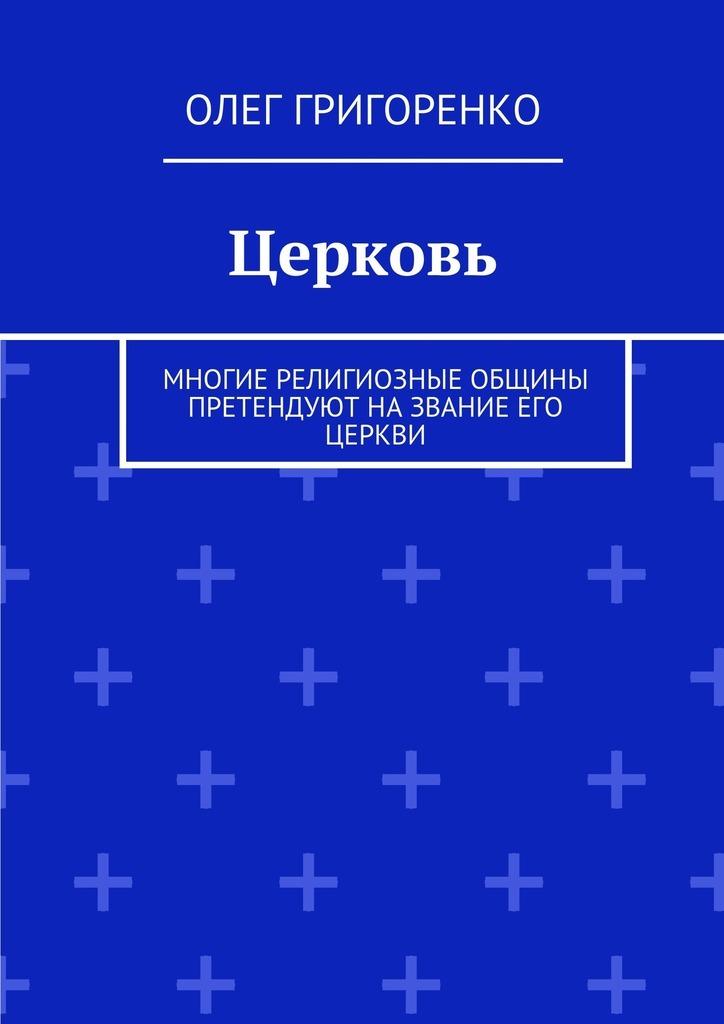 Олег Григоренко Церковь. Многие религиозные общины претендуют на звание Его Церкви