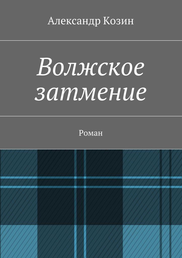 Александр Козин Волжское затмение. Роман