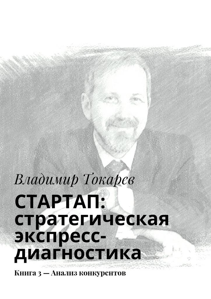 Владимир Токарев СТАРТАП: стратегическая экспресс-диагностика. Книга 3– Анализ конкурентов