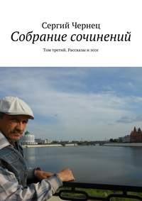 Сергий Чернец - Собрание сочинений. Том третий. Рассказы иэссе