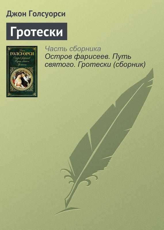 Джон Голсуорси Гротески ISBN: 978-5-699-91713-6 голсуорси д братство