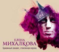 Михалкова, Елена  - Бумажный занавес, стеклянная корона