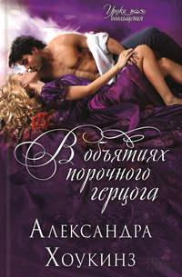 Хоукинз, Александра  - В объятиях порочного герцога