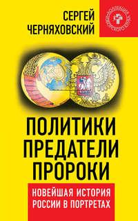 Черняховский, Сергей  - Политики, предатели, пророки. Новейшая история России в портретах (1985-2012)