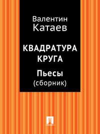 Катаев, Валентин Петрович  - Квадратура круга. Пьесы (сборник)