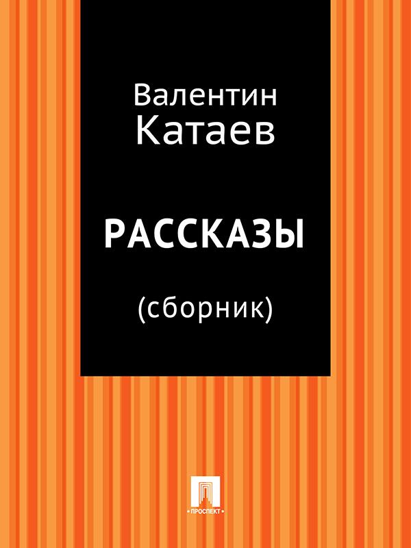 Валентин Катаев Рассказы (сборник) валентин катаев катакомбы