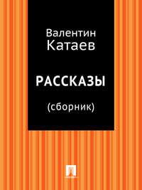 Катаев, Валентин Петрович  - Рассказы (сборник)