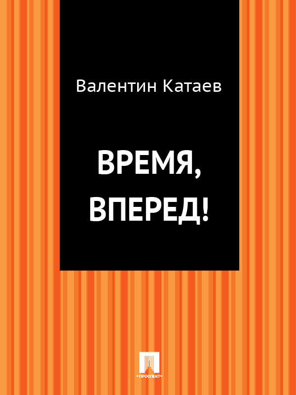 Валентин Катаев Время, вперед! катаев валентин петрович успенский эдуард николаевич самые известные мультики