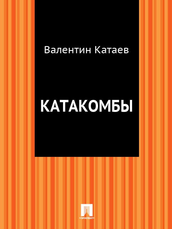 Валентин Катаев Катакомбы катаев валентин петрович успенский эдуард николаевич самые известные мультики