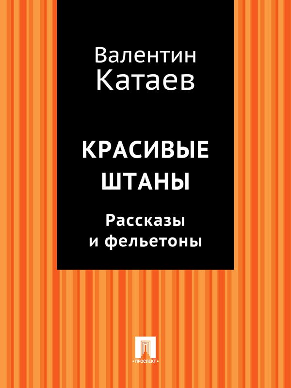 Валентин Катаев Красивые штаны. Рассказы и фельетоны (сборник) валентин катаев катакомбы