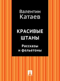 Катаев, Валентин Петрович  - Красивые штаны. Рассказы и фельетоны (сборник)