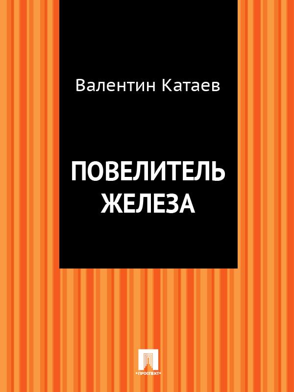Валентин Катаев Повелитель железа катаев валентин петрович успенский эдуард николаевич самые известные мультики