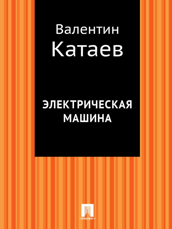 Валентин Катаев Электрическая машина валентин катаев катакомбы