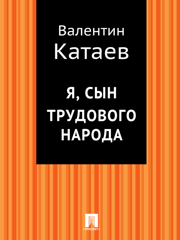 Валентин Катаев Я, сын трудового народа валентин катаев сын полка