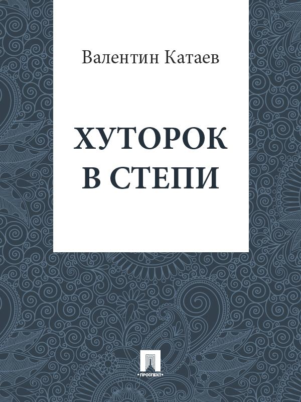 Валентин Катаев Хуторок в степи катаев валентин петрович дудочка и кувшинчик
