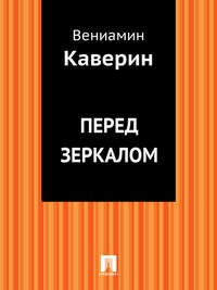 Каверин, Вениамин Александрович  - Перед зеркалом