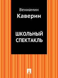 Каверин, Вениамин Александрович  - Школьный спектакль