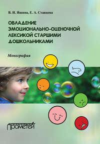Яшина, В. И.  - Овладение эмоционально-оценочной лексикой старшими дошкольниками