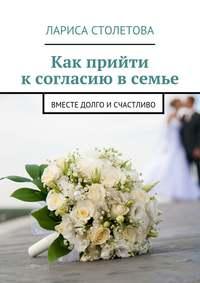 Столетова, Лариса  - Как прийти к согласию в семье. Вместе долго исчастливо