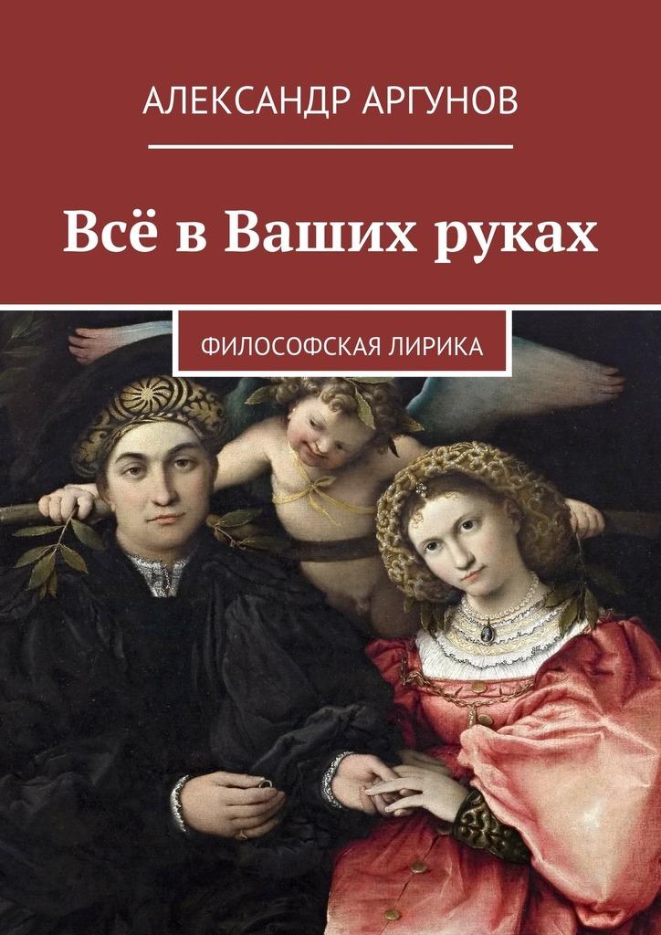 Александр Аргунов Всё вВаших руках. философская лирика бумагу для термопринтера в череповце
