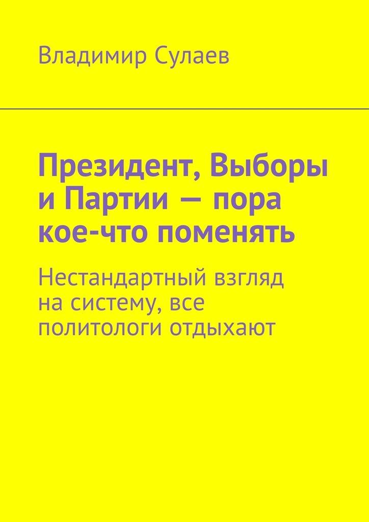 Владимир Валерьевич Сулаев Президент, Выборы Партии– пора кое-что поменять. Нестандартный взгляд насистему, все политологи отдыхают
