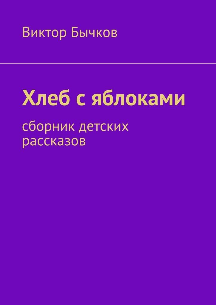 Виктор Бычков Хлеб сяблоками. сборник детских рассказов недорого