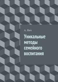 Янч, А.  - Уникальные методы семейного воспитания