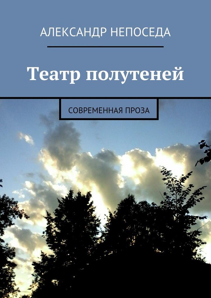 Александр Непоседа Театр полутеней. Современная проза дозоры и непоседа
