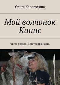 Карагодина, Ольга Геннадьевна  - Мой волчонок Канис. Часть первая. Детство июность