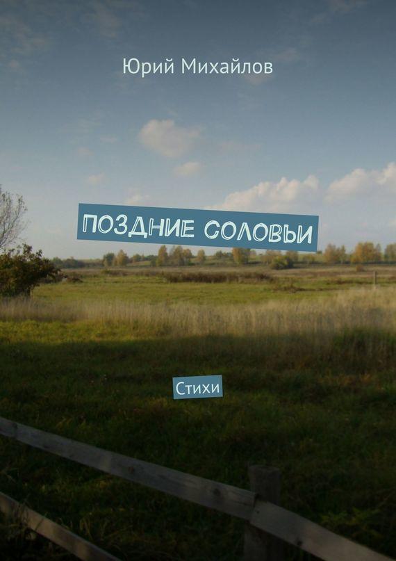 Юрий Михайлов Поздние соловьи. Стихи юрий михайлов нераскрытое преступление 1984 года