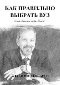 Токарев, Владимир  - Как правильно выбрать вуз. Серия «Как стать профи». Книга 1