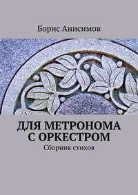 Анисимов, Борис Львович  - Для метронома с оркестром. Сборник стихов