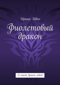 Ивко, Ирина  - Фиолетовый дракон. А какой дракон твой?