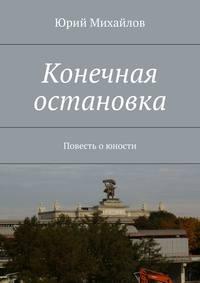 Михайлов, Юрий  - Конечная остановка. Повесть о юности