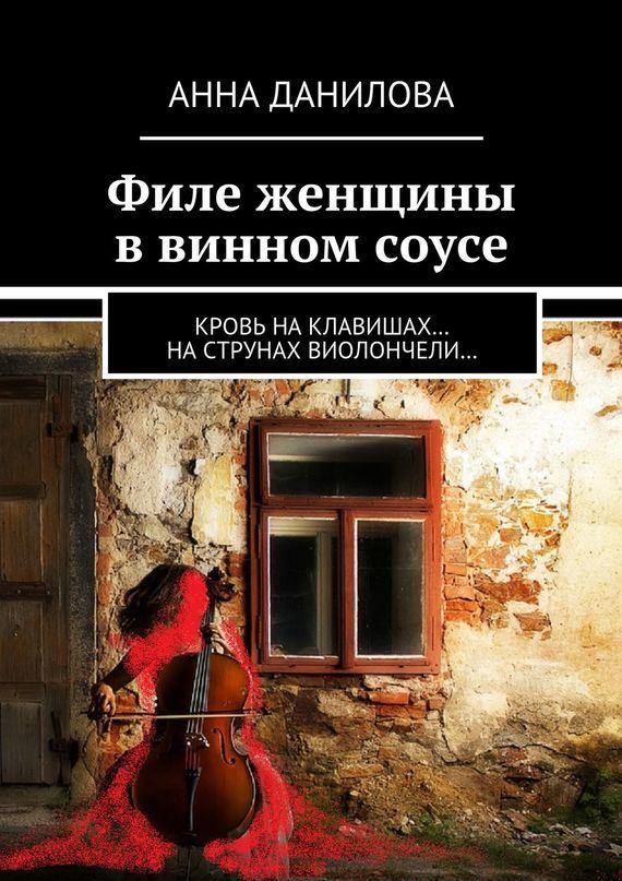 Анна Данилова Филе женщины в винном соусе. Кровь наклавишах… наструнах виолончели… игра на клавишах души