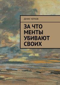 Чернов, Денис  - Зачто менты убивают своих