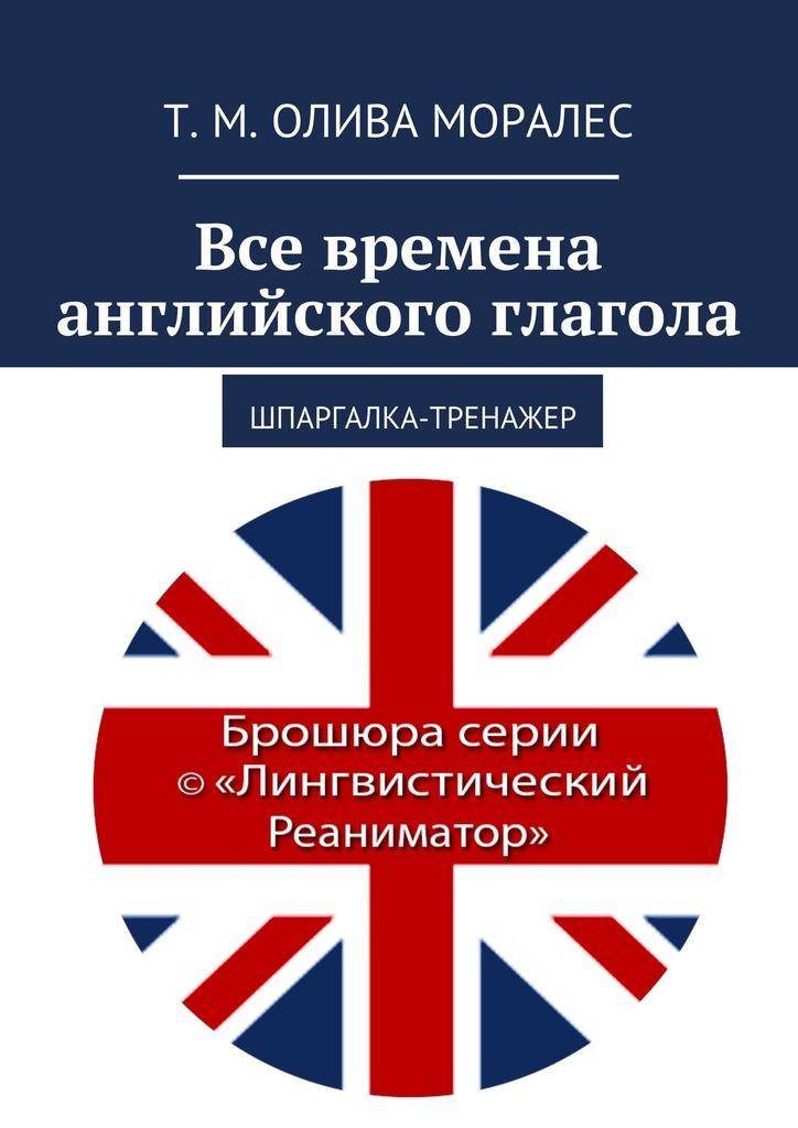 Татьяна Олива Моралес Все времена английского глагола. Шпаргалка-тренажер тренажеры