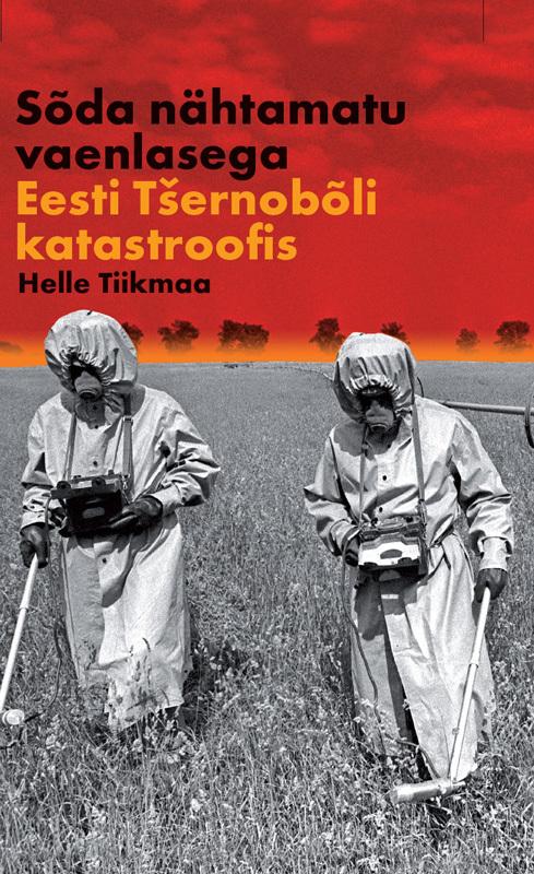 Helle Tiikmaa Sõda nähtamatu vaenlasega: Eesti Tšernobõli katastroofis