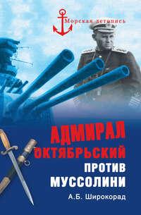 Широкорад, Александр  - Адмирал Октябрьский против Муссолини