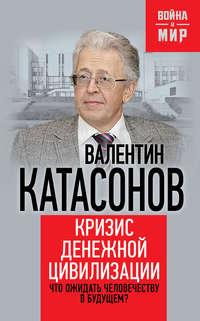Катасонов, Валентин  - Кризис денежной цивилизации. Что ожидать человечеству в будущем?