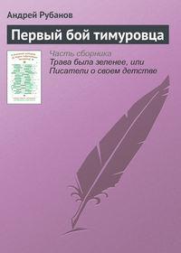 Рубанов, Андрей  - Первый бой тимуровца