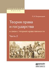 Петражицкий, Лев Иосифович  - Теория права и государства в связи с теорией нравственности в 2 ч. Часть 2