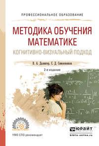 Далингер, В. А.  - Методика обучения математике. Когнитивно-визуальный подход 2-е изд., пер. и доп. Учебник для СПО